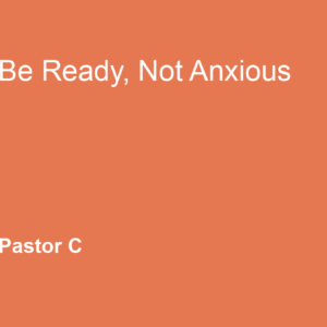 Be Ready, Not Anxious